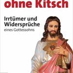 Jesus ohne Kitsch: Irrtümer und Widersprüche eines Gottessohns